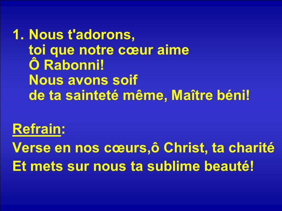 1.Nous t'adorons, toi que notre cœur aime Ô Rabonni! Nous avons soif de ta sainteté même, Maître béni! Refrain: Verse en nos cœurs,ô Christ, ta charit