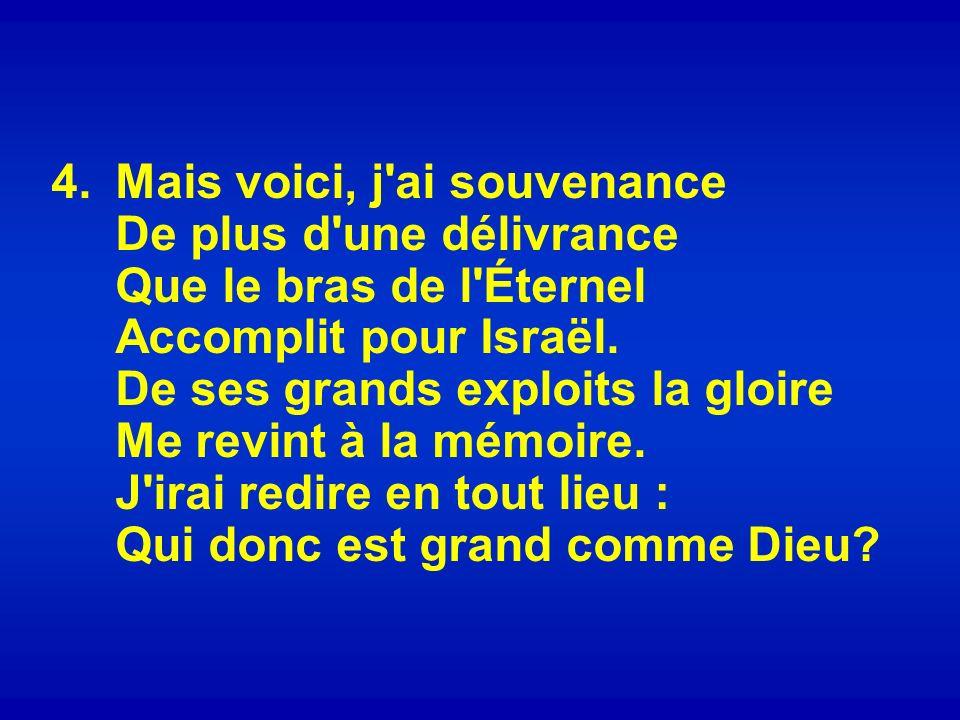 4.Mais voici, j ai souvenance De plus d une délivrance Que le bras de l Éternel Accomplit pour Israël.