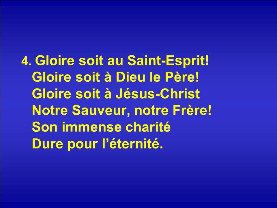 4. Gloire soit au Saint-Esprit! Gloire soit à Dieu le Père! Gloire soit à Jésus-Christ Notre Sauveur, notre Frère! Son immense charité Dure pour léter