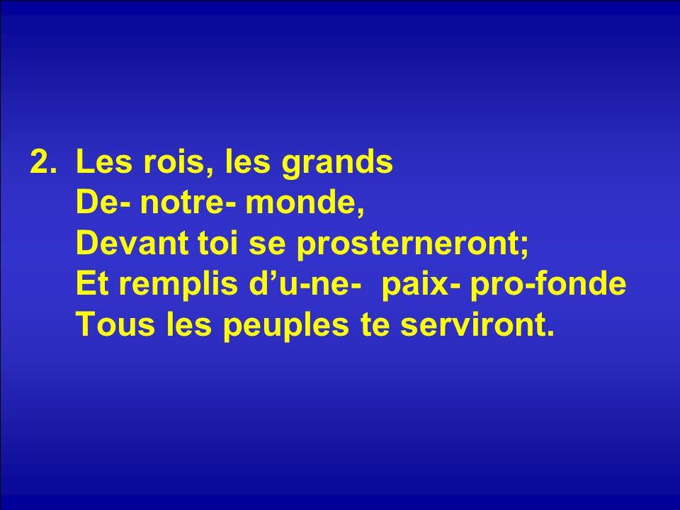 2.Les rois, les grands De- notre- monde, Devant toi se prosterneront; Et remplis du-ne- paix- pro-fonde Tous les peuples te serviront.