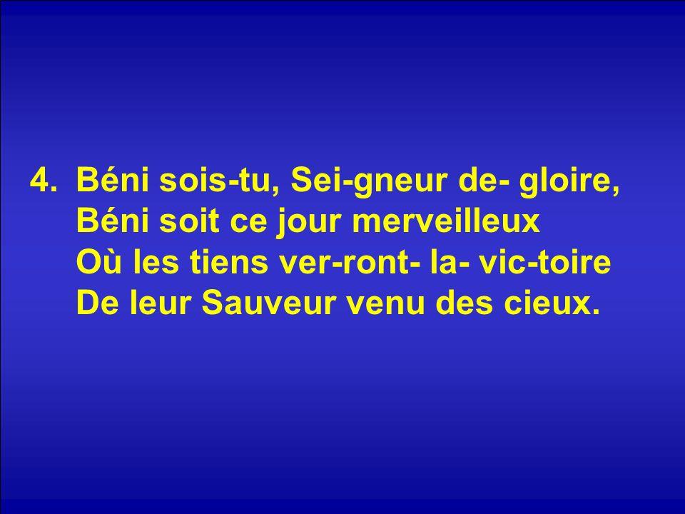 4.Béni sois-tu, Sei-gneur de- gloire, Béni soit ce jour merveilleux Où les tiens ver-ront- la- vic-toire De leur Sauveur venu des cieux.