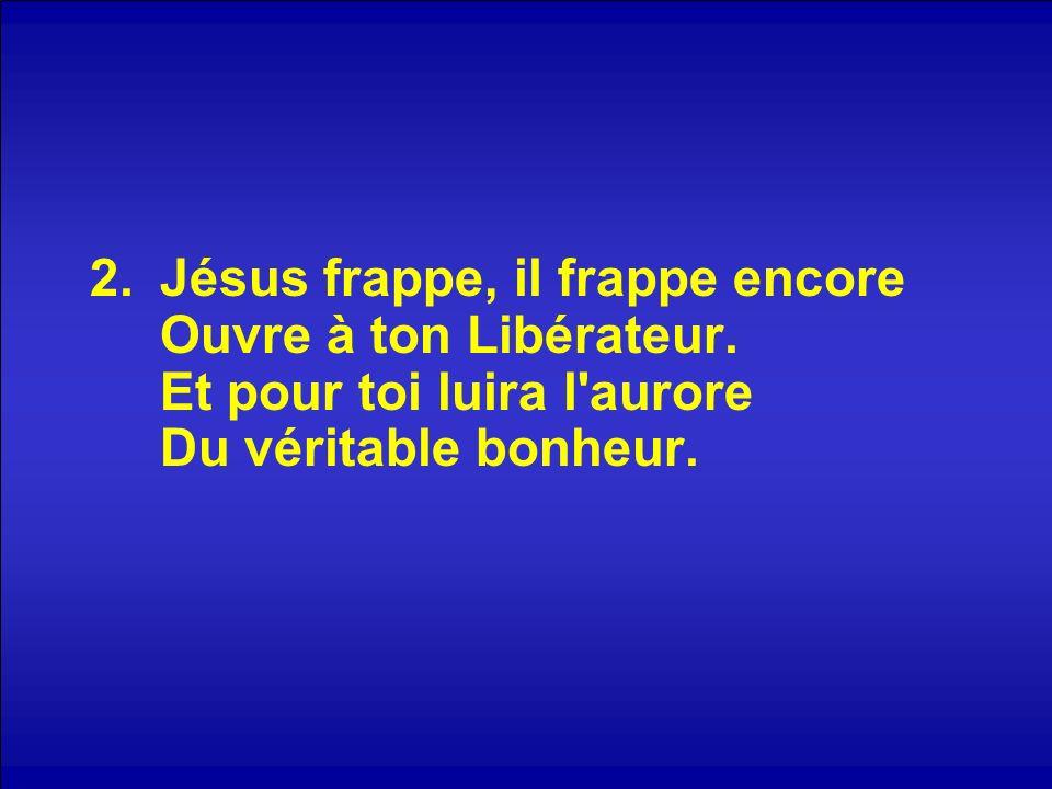 2.Jésus frappe, il frappe encore Ouvre à ton Libérateur.