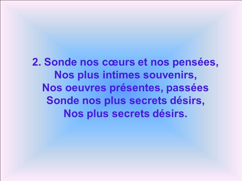 2. Sonde nos cœurs et nos pensées, Nos plus intimes souvenirs, Nos oeuvres présentes, passées Sonde nos plus secrets désirs, Nos plus secrets désirs.
