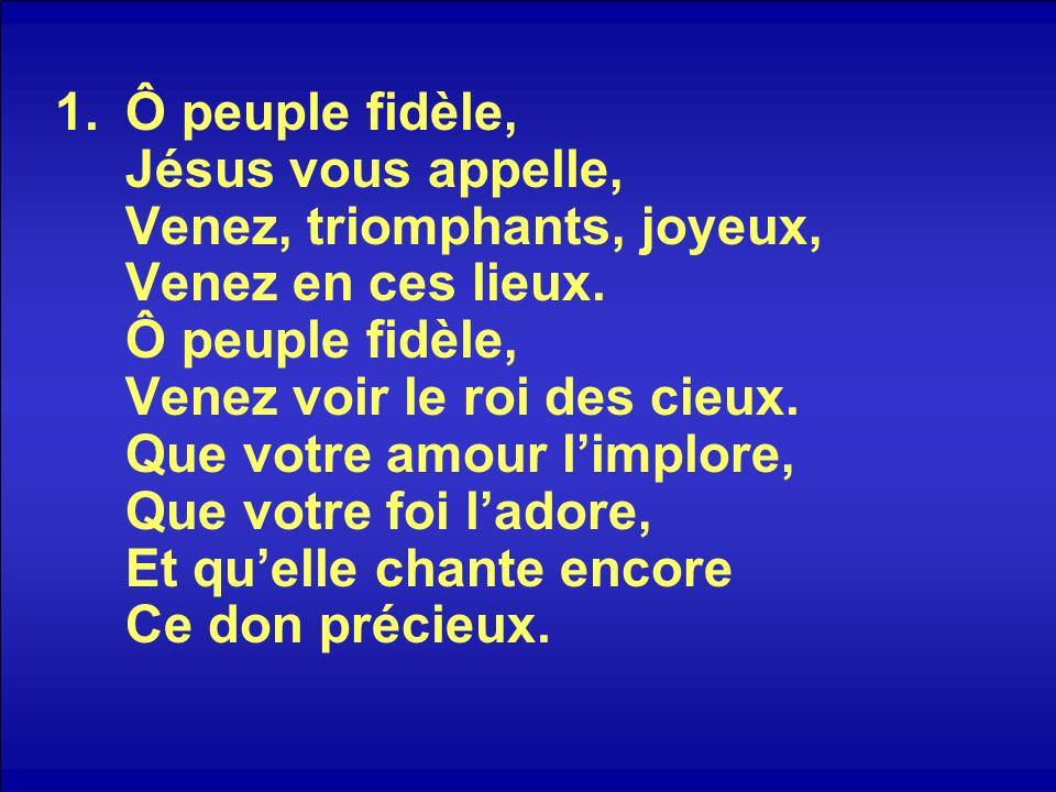 1.Ô peuple fidèle, Jésus vous appelle, Venez, triomphants, joyeux, Venez en ces lieux. Ô peuple fidèle, Venez voir le roi des cieux. Que votre amour l