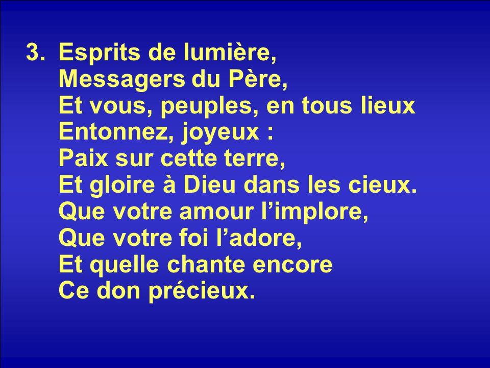 3.Esprits de lumière, Messagers du Père, Et vous, peuples, en tous lieux Entonnez, joyeux : Paix sur cette terre, Et gloire à Dieu dans les cieux. Que