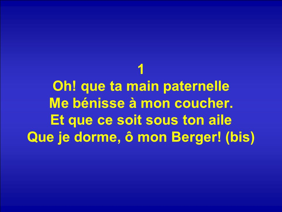 1 Oh! que ta main paternelle Me bénisse à mon coucher. Et que ce soit sous ton aile Que je dorme, ô mon Berger! (bis)