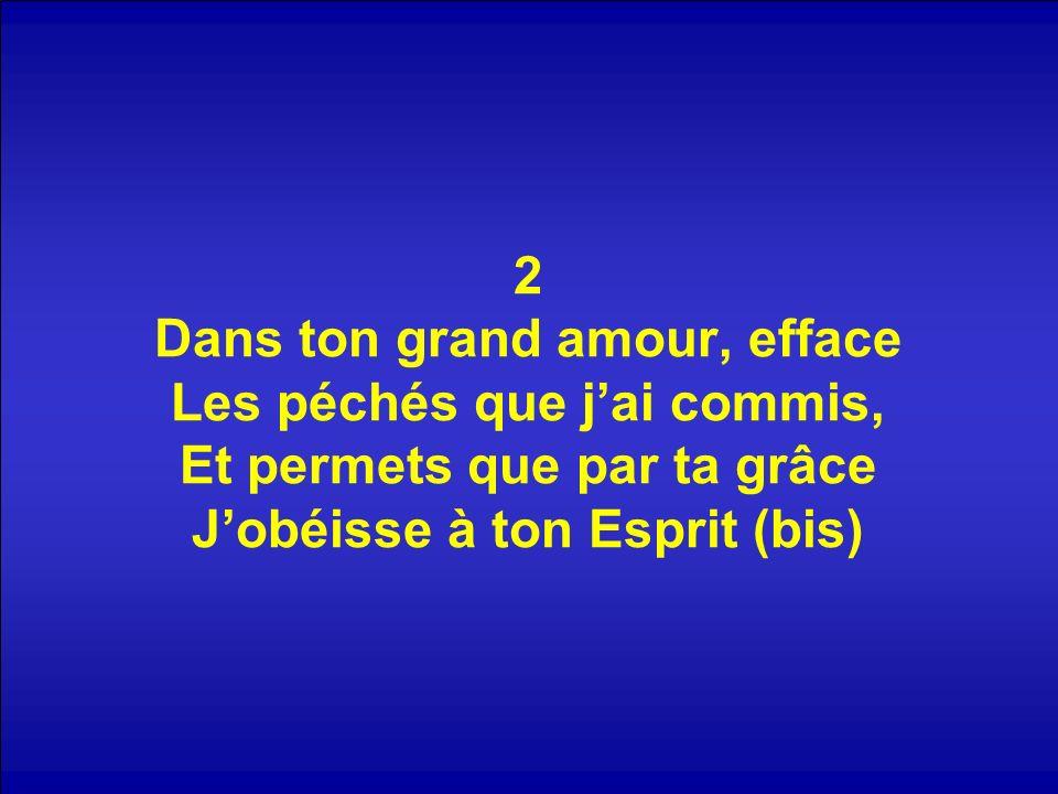 2 Dans ton grand amour, efface Les péchés que jai commis, Et permets que par ta grâce Jobéisse à ton Esprit (bis)