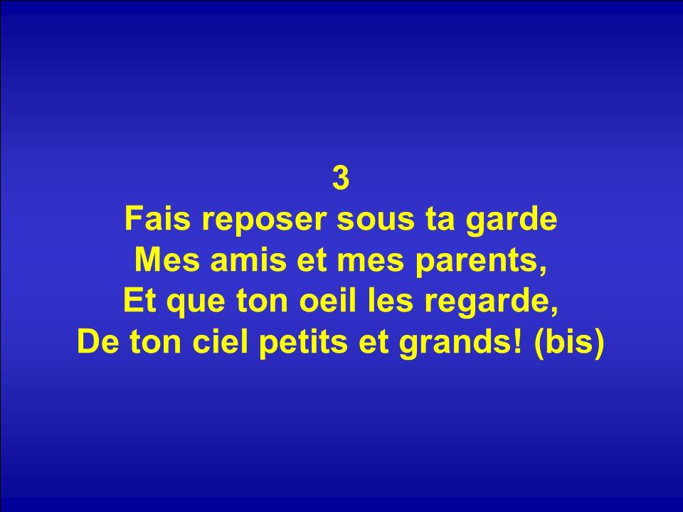 3 Fais reposer sous ta garde Mes amis et mes parents, Et que ton oeil les regarde, De ton ciel petits et grands! (bis)