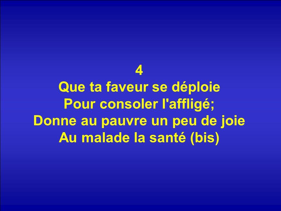 4 Que ta faveur se déploie Pour consoler l'affligé; Donne au pauvre un peu de joie Au malade la santé (bis)