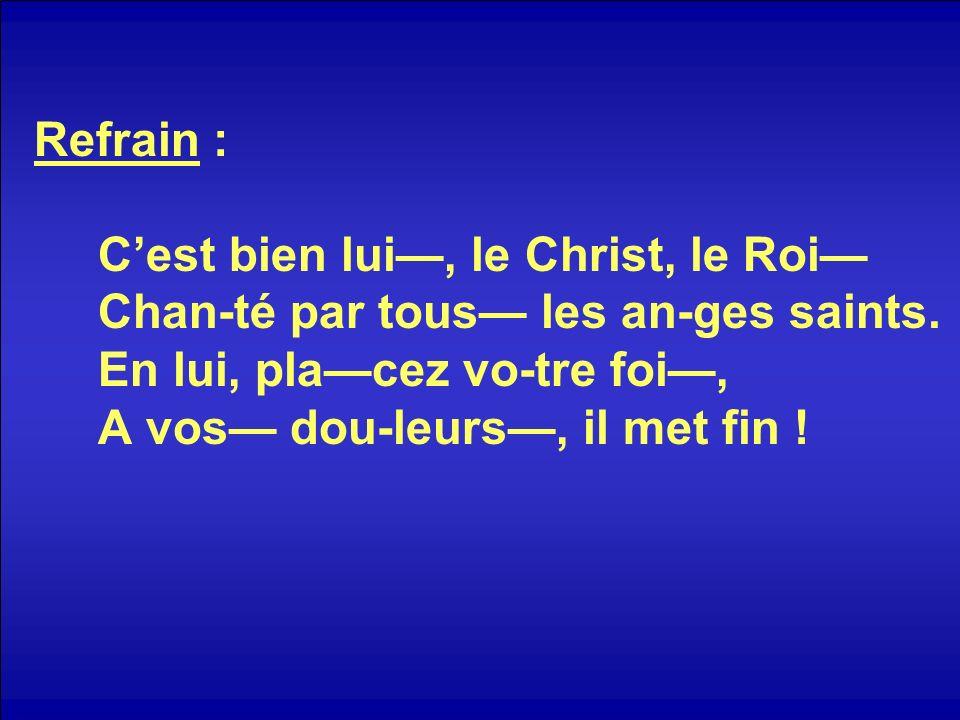 Refrain : Cest bien lui, le Christ, le Roi Chan-té par tous les an-ges saints.