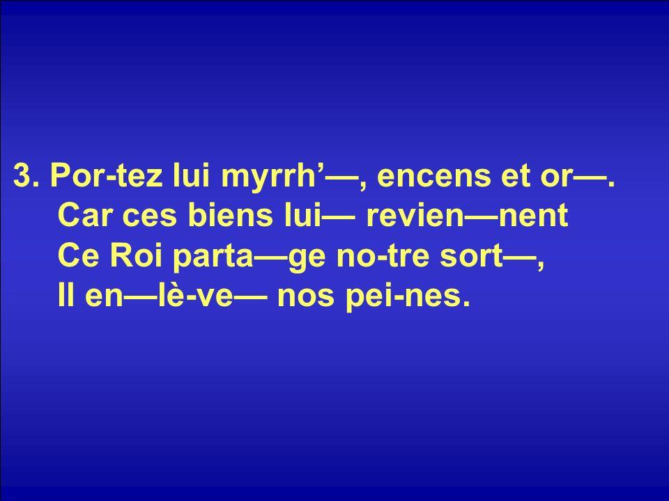 3. Por-tez lui myrrh, encens et or.