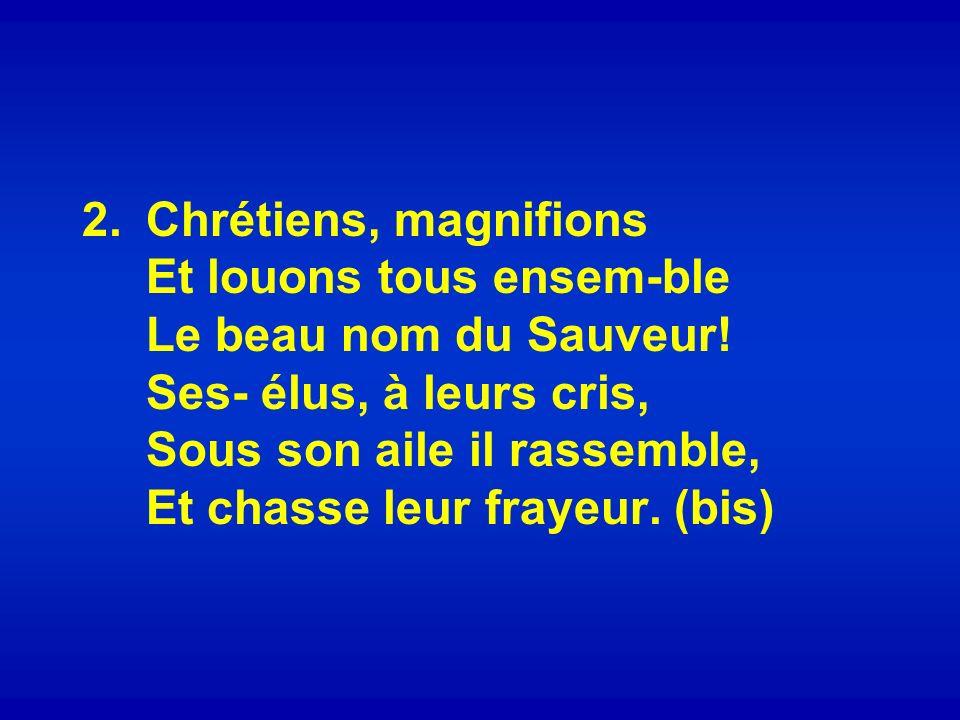 2.Chrétiens, magnifions Et louons tous ensem-ble Le beau nom du Sauveur.