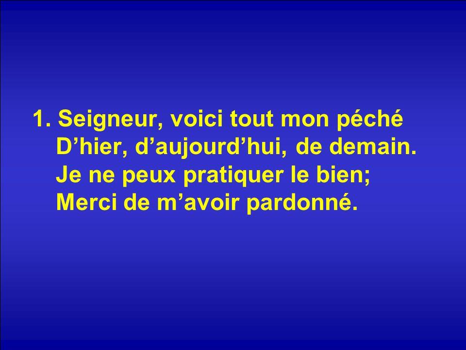 1. Seigneur, voici tout mon péché Dhier, daujourdhui, de demain. Je ne peux pratiquer le bien; Merci de mavoir pardonné.