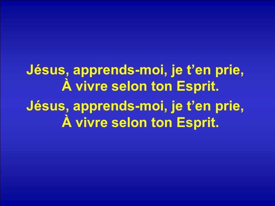 Jésus, apprends-moi, je ten prie, À vivre selon ton Esprit.