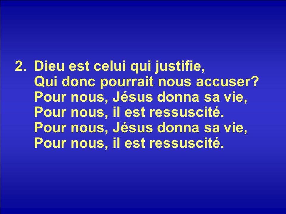 2.Dieu est celui qui justifie, Qui donc pourrait nous accuser? Pour nous, Jésus donna sa vie, Pour nous, il est ressuscité. Pour nous, Jésus donna sa
