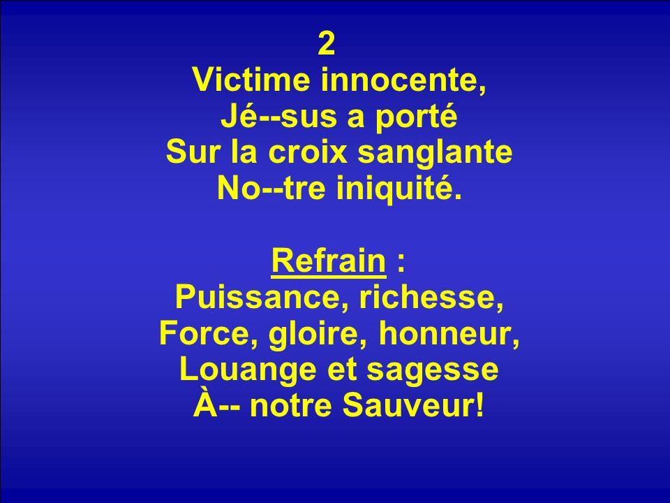 2 Victime innocente, Jé--sus a porté Sur la croix sanglante No--tre iniquité. Refrain : Puissance, richesse, Force, gloire, honneur, Louange et sagess