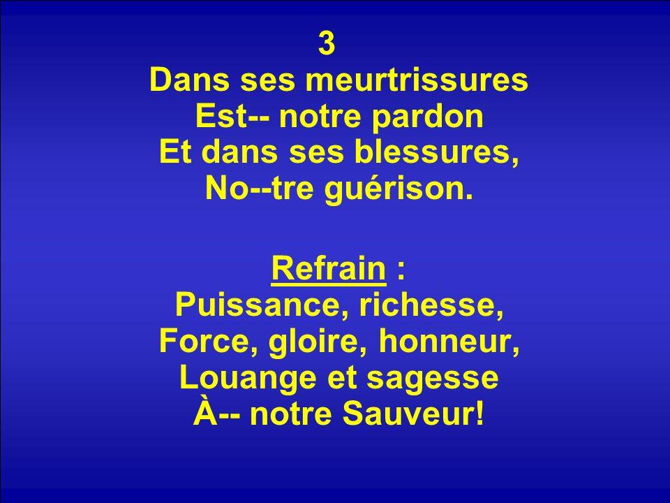 3 Dans ses meurtrissures Est-- notre pardon Et dans ses blessures, No--tre guérison. Refrain : Puissance, richesse, Force, gloire, honneur, Louange et