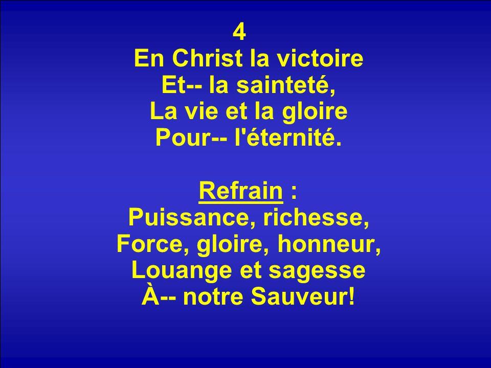 4 En Christ la victoire Et-- la sainteté, La vie et la gloire Pour-- l'éternité. Refrain : Puissance, richesse, Force, gloire, honneur, Louange et sag
