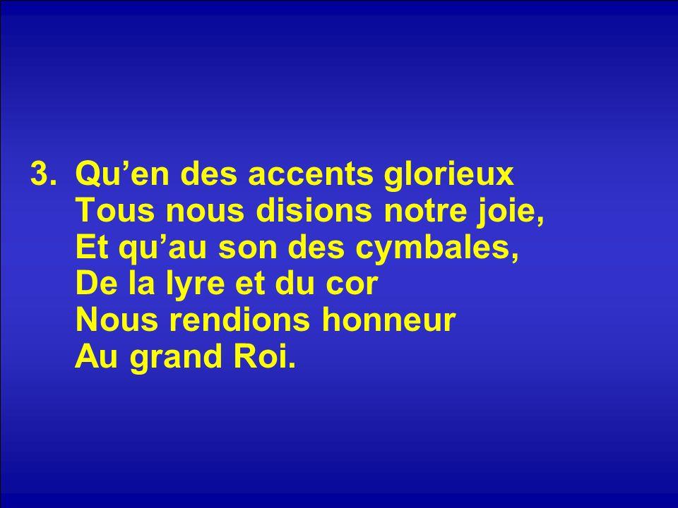 3.Quen des accents glorieux Tous nous disions notre joie, Et quau son des cymbales, De la lyre et du cor Nous rendions honneur Au grand Roi.