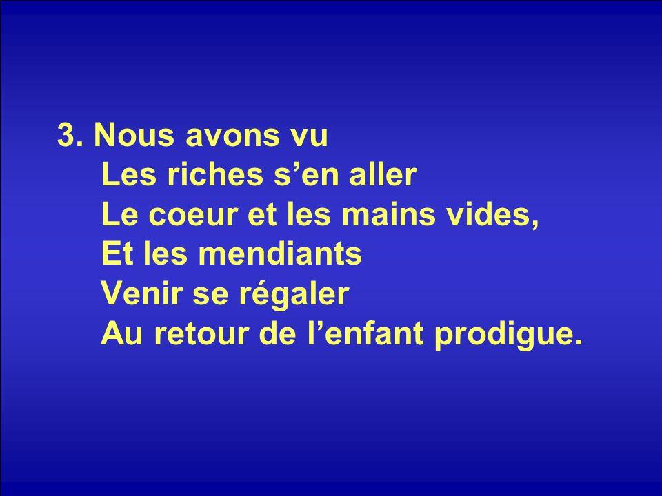 3. Nous avons vu Les riches sen aller Le coeur et les mains vides, Et les mendiants Venir se régaler Au retour de lenfant prodigue.