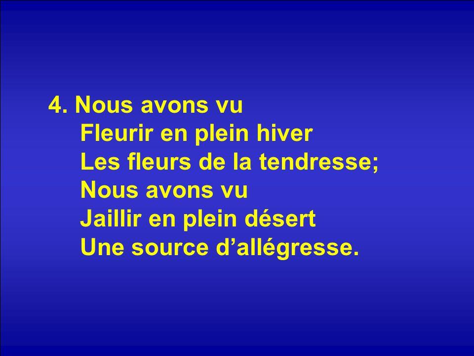 4. Nous avons vu Fleurir en plein hiver Les fleurs de la tendresse; Nous avons vu Jaillir en plein désert Une source dallégresse.