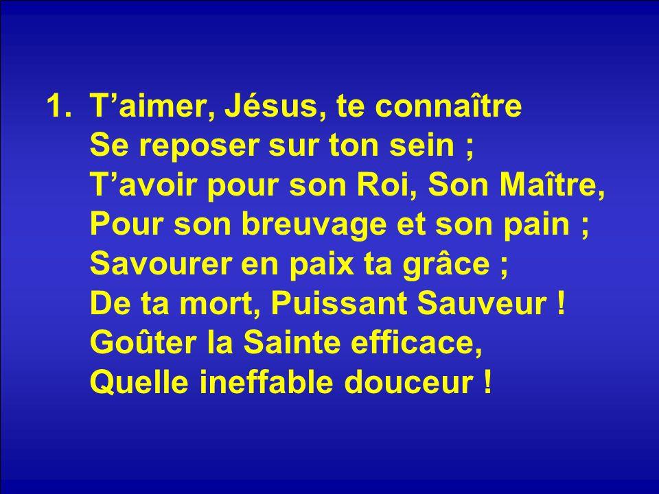 1.Taimer, Jésus, te connaître Se reposer sur ton sein ; Tavoir pour son Roi, Son Maître, Pour son breuvage et son pain ; Savourer en paix ta grâce ; D