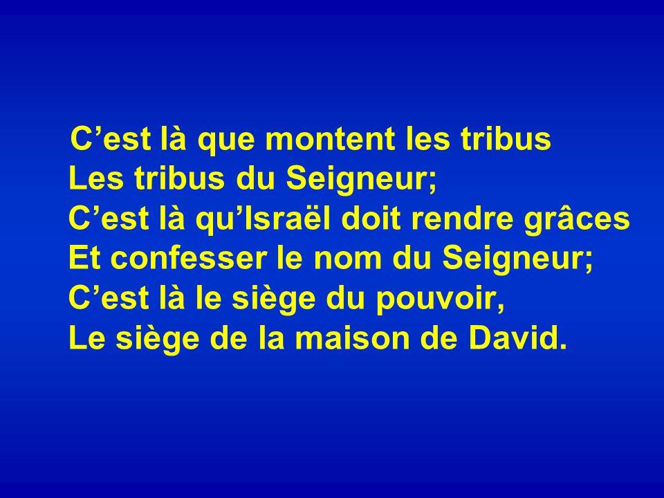 Cest là que montent les tribus Les tribus du Seigneur; Cest là quIsraël doit rendre grâces Et confesser le nom du Seigneur; Cest là le siège du pouvoi