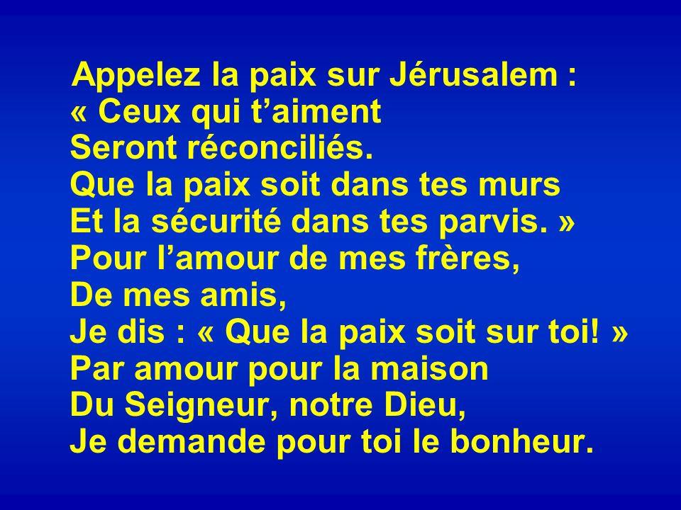 Appelez la paix sur Jérusalem : « Ceux qui taiment Seront réconciliés. Que la paix soit dans tes murs Et la sécurité dans tes parvis. » Pour lamour de