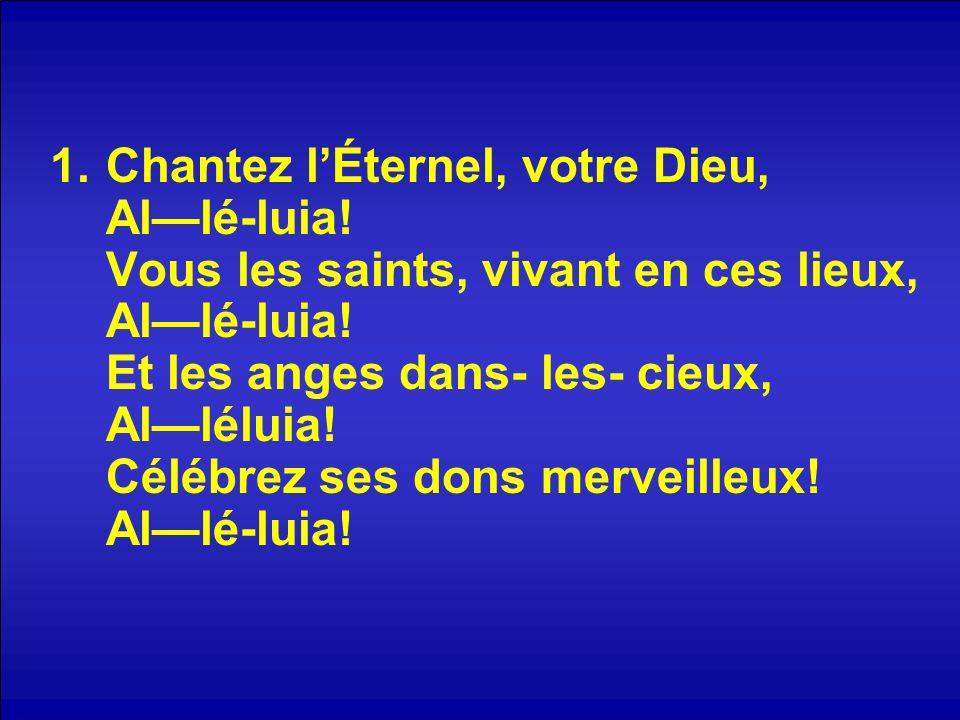 1.Chantez lÉternel, votre Dieu, Allé-luia. Vous les saints, vivant en ces lieux, Allé-luia.