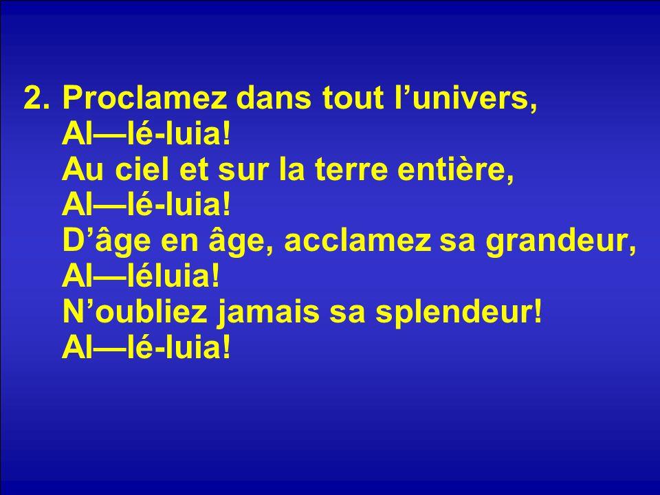 2.Proclamez dans tout lunivers, Allé-luia. Au ciel et sur la terre entière, Allé-luia.