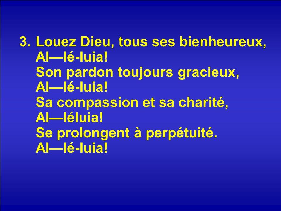 3.Louez Dieu, tous ses bienheureux, Allé-luia. Son pardon toujours gracieux, Allé-luia.