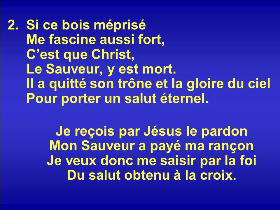 2.Si ce bois méprisé Me fascine aussi fort, Cest que Christ, Le Sauveur, y est mort. Il a quitté son trône et la gloire du ciel Pour porter un salut é