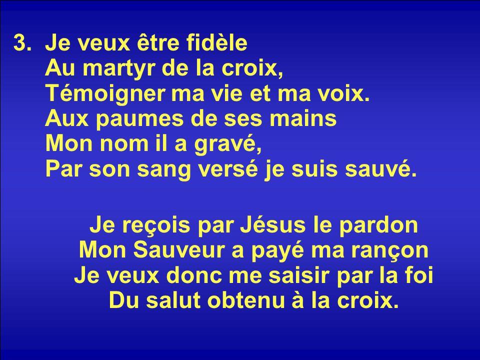 3.Je veux être fidèle Au martyr de la croix, Témoigner ma vie et ma voix. Aux paumes de ses mains Mon nom il a gravé, Par son sang versé je suis sauvé