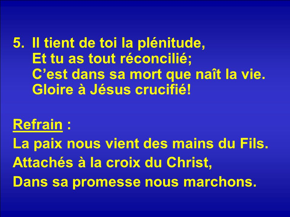 5.Il tient de toi la plénitude, Et tu as tout réconcilié; Cest dans sa mort que naît la vie. Gloire à Jésus crucifié! Refrain : La paix nous vient des