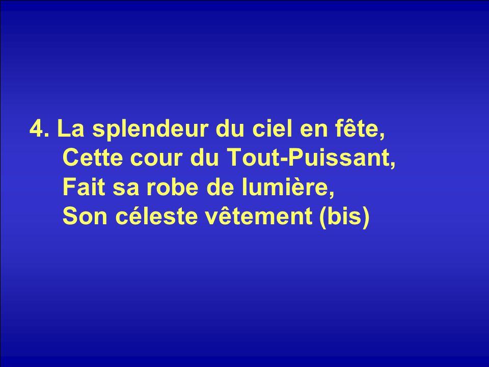 4. La splendeur du ciel en fête, Cette cour du Tout-Puissant, Fait sa robe de lumière, Son céleste vêtement (bis)