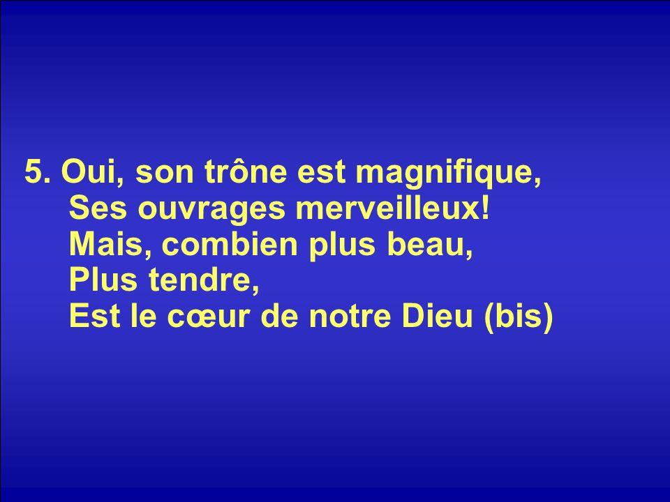 5. Oui, son trône est magnifique, Ses ouvrages merveilleux! Mais, combien plus beau, Plus tendre, Est le cœur de notre Dieu (bis)