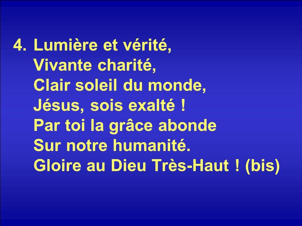 4.Lumière et vérité, Vivante charité, Clair soleil du monde, Jésus, sois exalté .