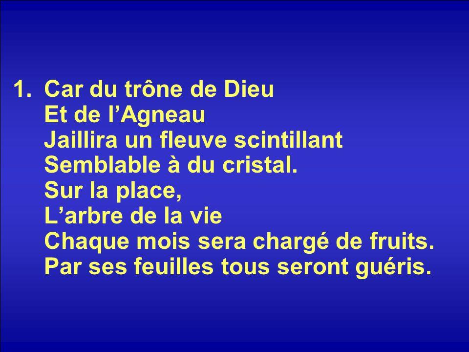 1.Car du trône de Dieu Et de lAgneau Jaillira un fleuve scintillant Semblable à du cristal. Sur la place, Larbre de la vie Chaque mois sera chargé de