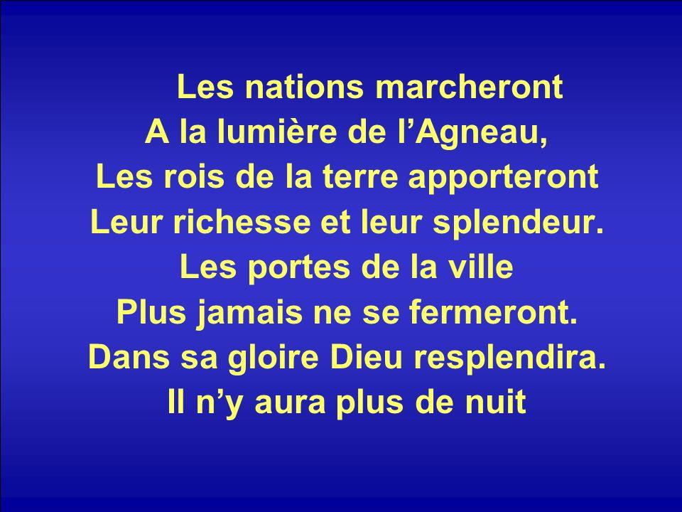 Les nations marcheront A la lumière de lAgneau, Les rois de la terre apporteront Leur richesse et leur splendeur. Les portes de la ville Plus jamais n