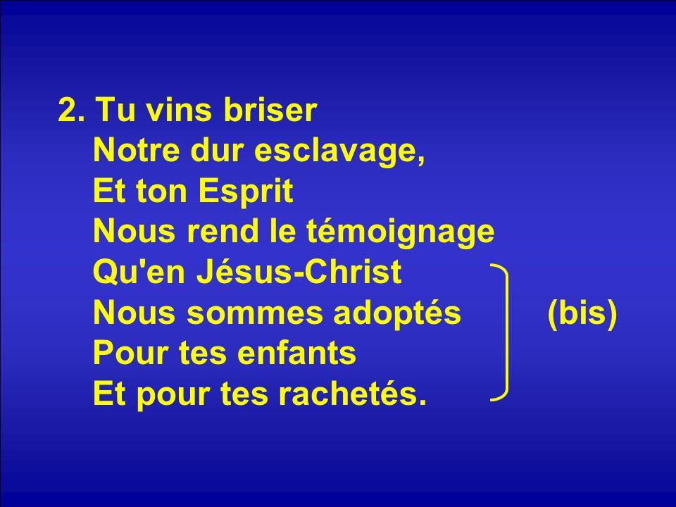 2. Tu vins briser Notre dur esclavage, Et ton Esprit Nous rend le témoignage Qu'en Jésus-Christ Nous sommes adoptés (bis) Pour tes enfants Et pour tes