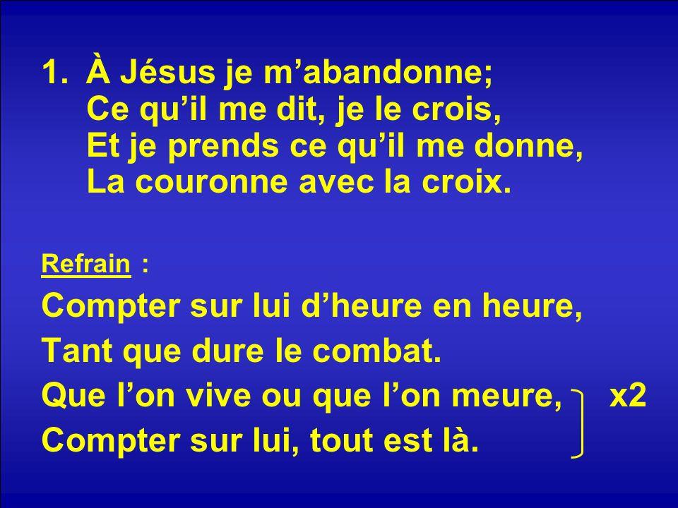 1.À Jésus je mabandonne; Ce quil me dit, je le crois, Et je prends ce quil me donne, La couronne avec la croix.