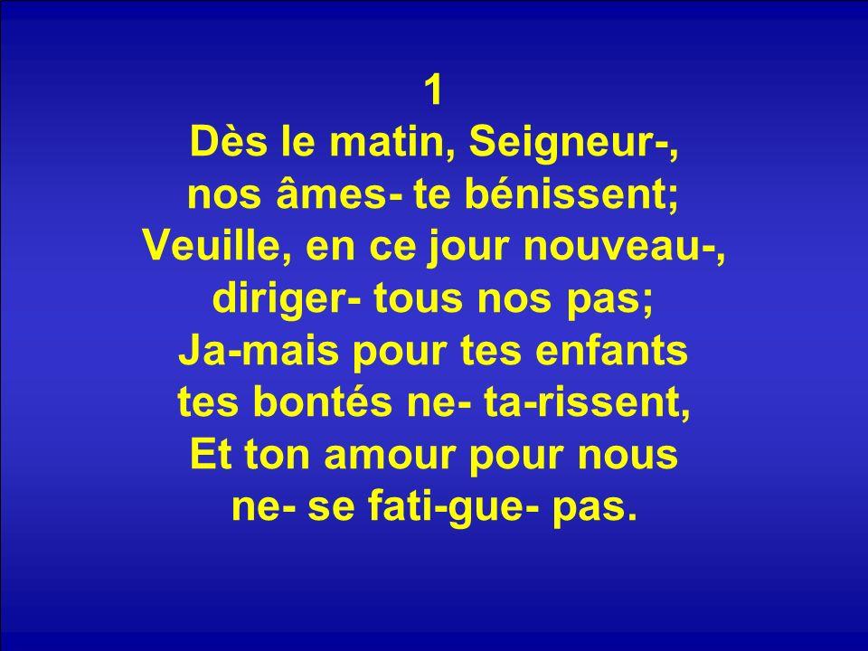 1 Dès le matin, Seigneur-, nos âmes- te bénissent; Veuille, en ce jour nouveau-, diriger- tous nos pas; Ja-mais pour tes enfants tes bontés ne- ta-rissent, Et ton amour pour nous ne- se fati-gue- pas.
