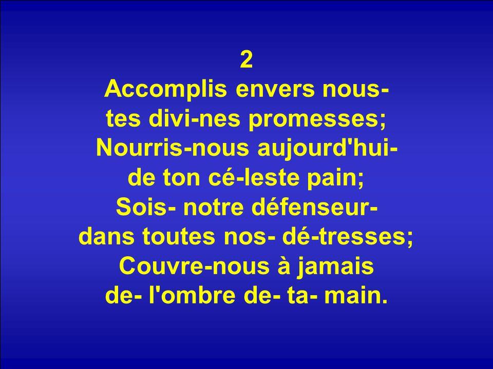 2 Accomplis envers nous- tes divi-nes promesses; Nourris-nous aujourd hui- de ton cé-leste pain; Sois- notre défenseur- dans toutes nos- dé-tresses; Couvre-nous à jamais de- l ombre de- ta- main.