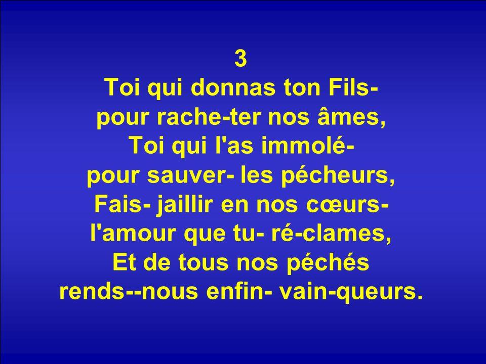 3 Toi qui donnas ton Fils- pour rache-ter nos âmes, Toi qui l as immolé- pour sauver- les pécheurs, Fais- jaillir en nos cœurs- l amour que tu- ré-clames, Et de tous nos péchés rends--nous enfin- vain-queurs.