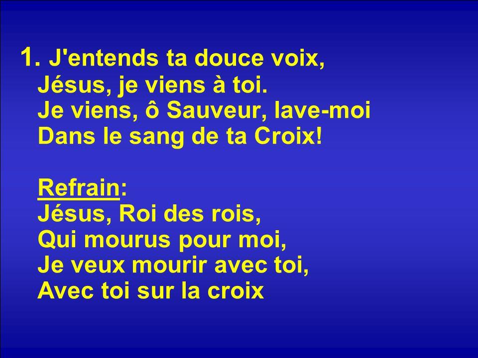 1. J'entends ta douce voix, Jésus, je viens à toi. Je viens, ô Sauveur, lave-moi Dans le sang de ta Croix! Refrain: Jésus, Roi des rois, Qui mourus po