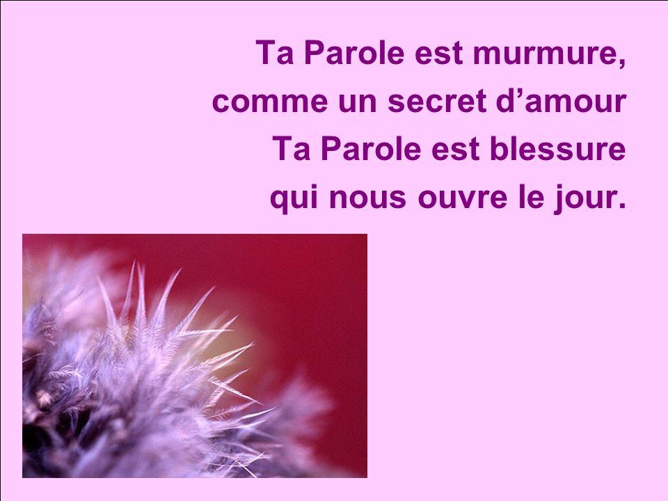 Ta Parole est murmure, comme un secret damour Ta Parole est blessure qui nous ouvre le jour.
