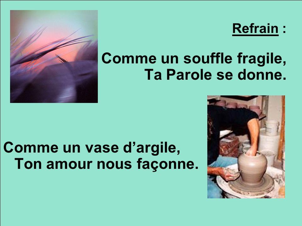 Refrain : Comme un souffle fragile, Ta Parole se donne. Comme un vase dargile, Ton amour nous façonne.