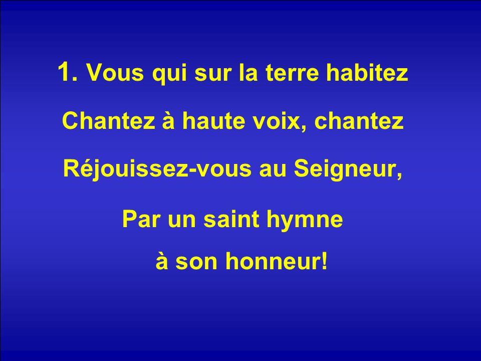 1. Vous qui sur la terre habitez Chantez à haute voix, chantez Réjouissez-vous au Seigneur, Par un saint hymne à son honneur!
