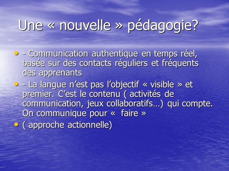 Une « nouvelle » pédagogie? Une « nouvelle » pédagogie? - Communication authentique en temps réel, basée sur des contacts réguliers et fréquents des a