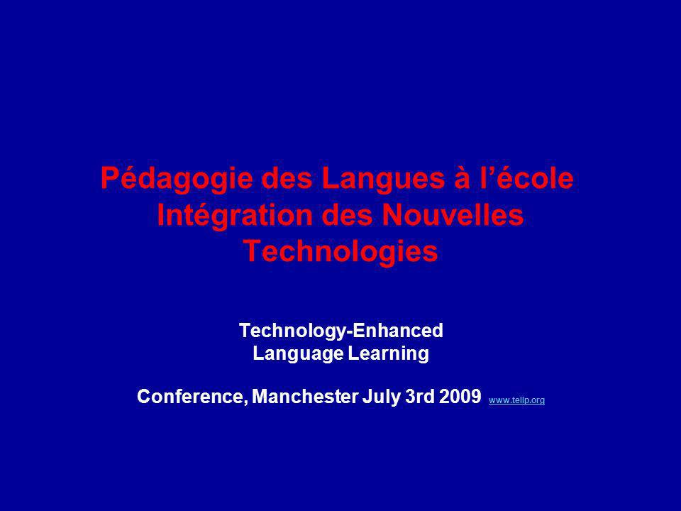 Pédagogie des Langues à lécole Intégration des Nouvelles Technologies Technologically Enhanced Language Learning Pedagogy Technology-Enhanced Language Learning Conference, Manchester July 3rd 2009 www.tellp.org www.tellp.org